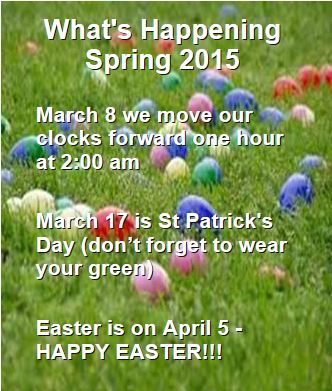 What's Happening Spring 2015 ~ March 8 we move our clocks forward one hour at 2:00 am ~ March 17 is St Patrick's Day (don�t forget to wear your green) ~ Easter is on April 5 - HAPPY EASTER!!!